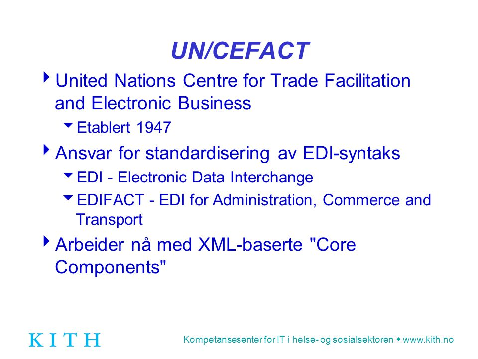 Kompetansesenter for IT i helse- og sosialsektoren  www.kith.no UN/CEFACT  United Nations Centre for Trade Facilitation and Electronic Business  Etablert 1947  Ansvar for standardisering av EDI-syntaks  EDI - Electronic Data Interchange  EDIFACT - EDI for Administration, Commerce and Transport  Arbeider nå med XML-baserte Core Components