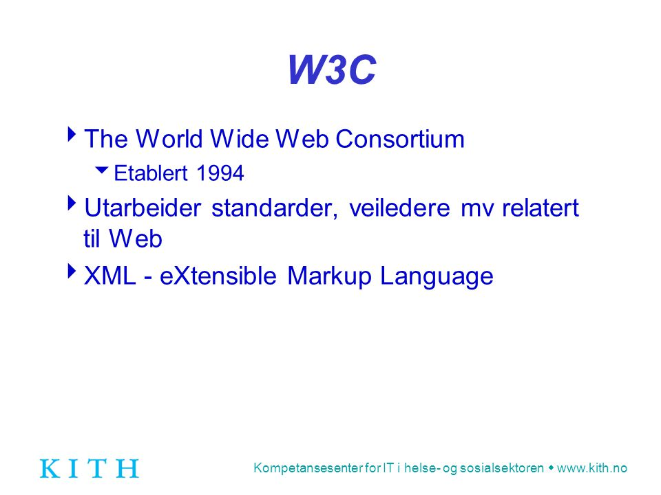 Kompetansesenter for IT i helse- og sosialsektoren  www.kith.no W3C  The World Wide Web Consortium  Etablert 1994  Utarbeider standarder, veiledere mv relatert til Web  XML - eXtensible Markup Language