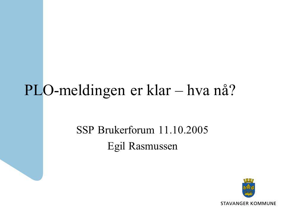 PLO-meldingen er klar – hva nå SSP Brukerforum 11.10.2005 Egil Rasmussen