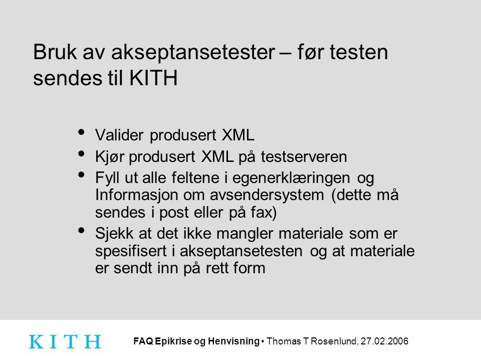 FAQ Epikrise og Henvisning Thomas T Rosenlund, 27.02.2006 Bruk av akseptansetester – før testen sendes til KITH Valider produsert XML Kjør produsert XML på testserveren Fyll ut alle feltene i egenerklæringen og Informasjon om avsendersystem (dette må sendes i post eller på fax) Sjekk at det ikke mangler materiale som er spesifisert i akseptansetesten og at materiale er sendt inn på rett form