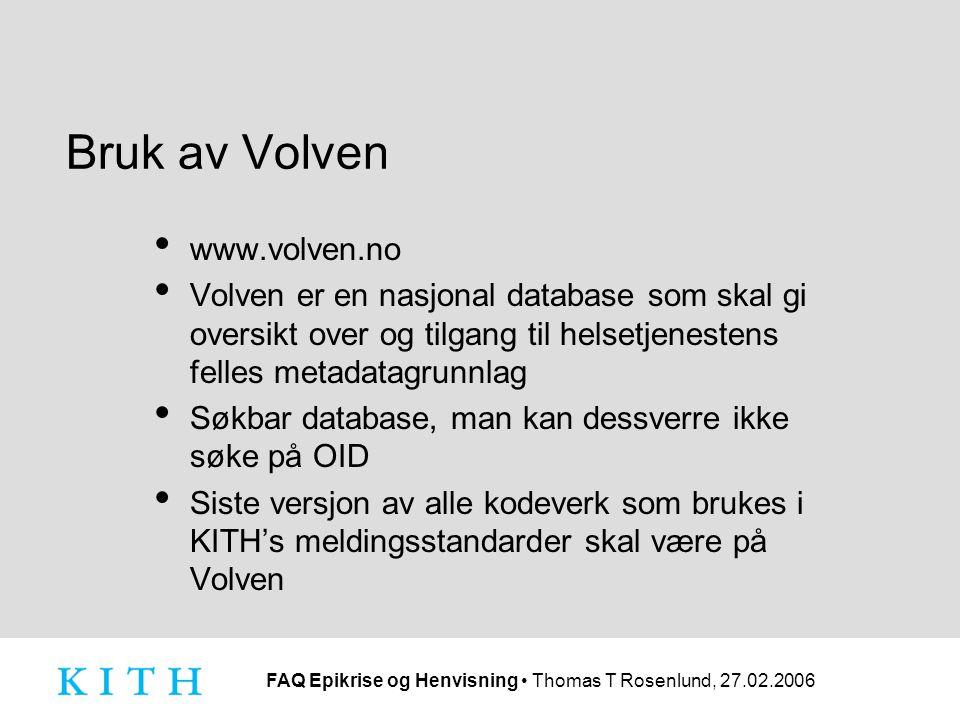 FAQ Epikrise og Henvisning Thomas T Rosenlund, 27.02.2006 Bruk av Volven www.volven.no Volven er en nasjonal database som skal gi oversikt over og tilgang til helsetjenestens felles metadatagrunnlag Søkbar database, man kan dessverre ikke søke på OID Siste versjon av alle kodeverk som brukes i KITH's meldingsstandarder skal være på Volven