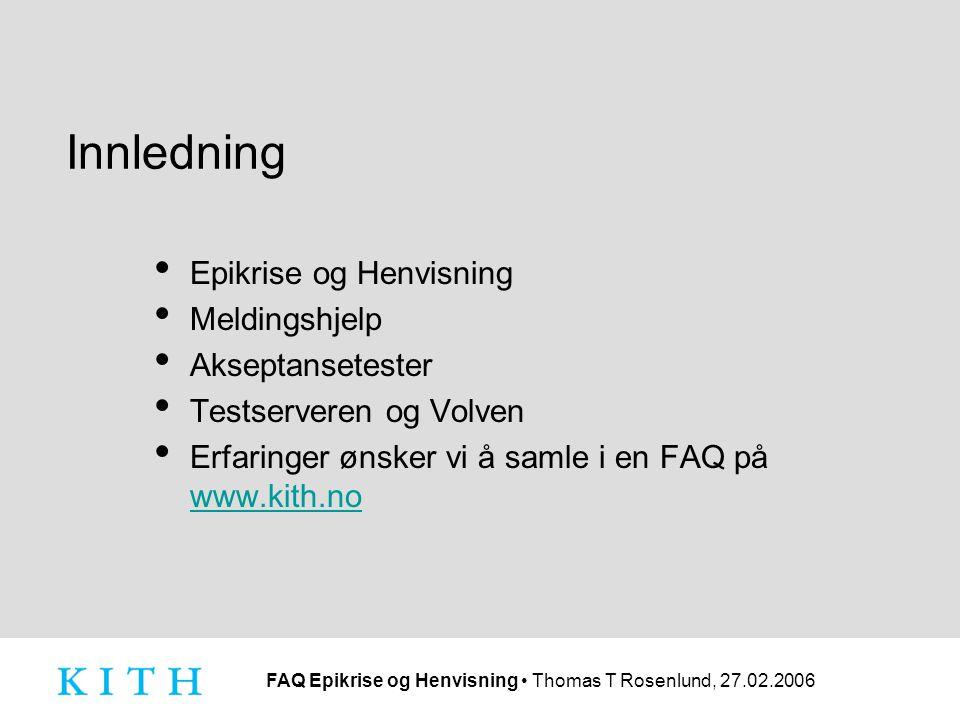FAQ Epikrise og Henvisning Thomas T Rosenlund, 27.02.2006 Innledning Epikrise og Henvisning Meldingshjelp Akseptansetester Testserveren og Volven Erfaringer ønsker vi å samle i en FAQ på www.kith.no www.kith.no