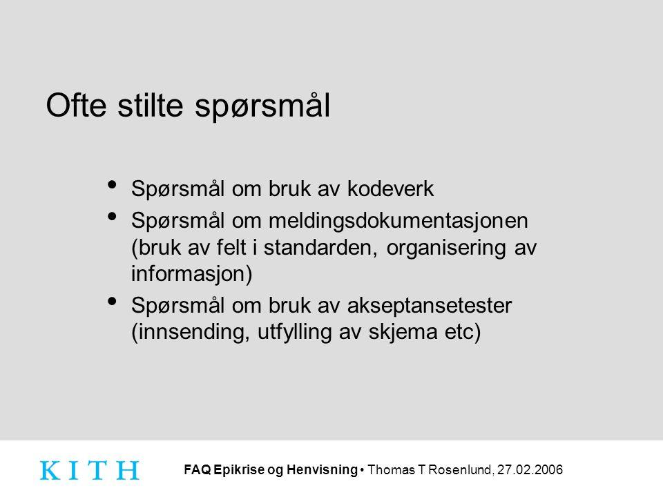 FAQ Epikrise og Henvisning Thomas T Rosenlund, 27.02.2006 Ofte stilte spørsmål Spørsmål om bruk av kodeverk Spørsmål om meldingsdokumentasjonen (bruk av felt i standarden, organisering av informasjon) Spørsmål om bruk av akseptansetester (innsending, utfylling av skjema etc)
