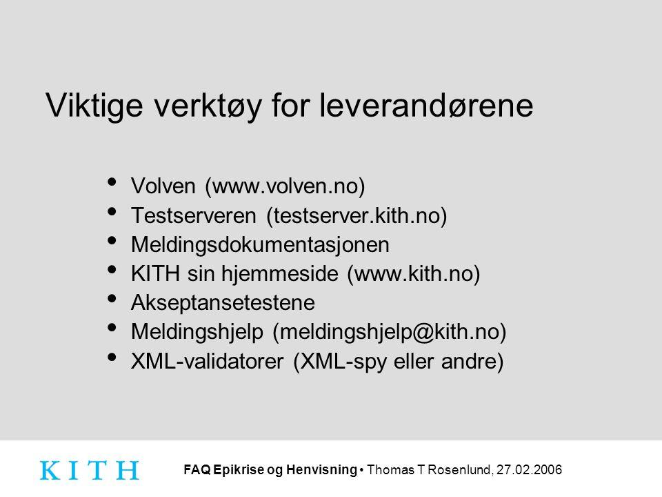 FAQ Epikrise og Henvisning Thomas T Rosenlund, 27.02.2006 Viktige verktøy for leverandørene Volven (www.volven.no) Testserveren (testserver.kith.no) Meldingsdokumentasjonen KITH sin hjemmeside (www.kith.no) Akseptansetestene Meldingshjelp (meldingshjelp@kith.no) XML-validatorer (XML-spy eller andre)