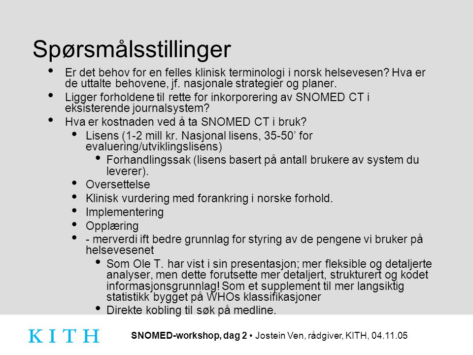 SNOMED-workshop, dag 2 Jostein Ven, rådgiver, KITH, 04.11.05 Spørsmålsstillinger Er det behov for en felles klinisk terminologi i norsk helsevesen.