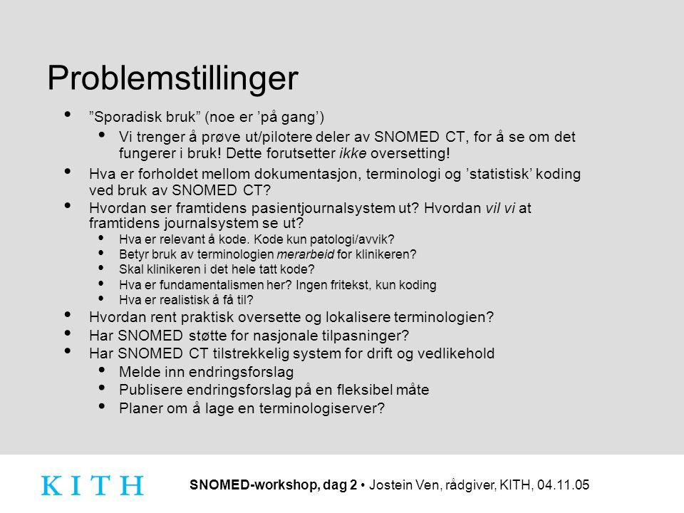 SNOMED-workshop, dag 2 Jostein Ven, rådgiver, KITH, 04.11.05 Problemstillinger Sporadisk bruk (noe er 'på gang') Vi trenger å prøve ut/pilotere deler av SNOMED CT, for å se om det fungerer i bruk.