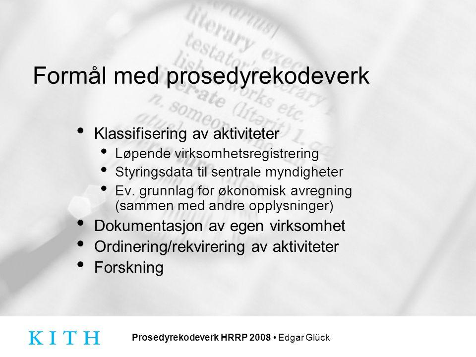 Prosedyrekodeverk HRRP 2008 Edgar Glück Formål med prosedyrekodeverk Klassifisering av aktiviteter Løpende virksomhetsregistrering Styringsdata til sentrale myndigheter Ev.