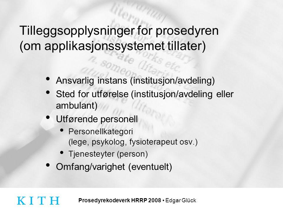 Prosedyrekodeverk HRRP 2008 Edgar Glück Tilleggsopplysninger for prosedyren (om applikasjonssystemet tillater) Ansvarlig instans (institusjon/avdeling) Sted for utførelse (institusjon/avdeling eller ambulant) Utførende personell Personellkategori (lege, psykolog, fysioterapeut osv.) Tjenesteyter (person) Omfang/varighet (eventuelt)
