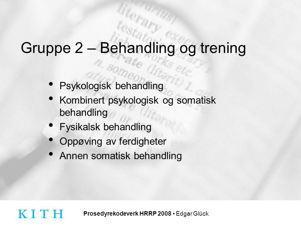Prosedyrekodeverk HRRP 2008 Edgar Glück Gruppe 2 – Behandling og trening Psykologisk behandling Kombinert psykologisk og somatisk behandling Fysikalsk behandling Oppøving av ferdigheter Annen somatisk behandling