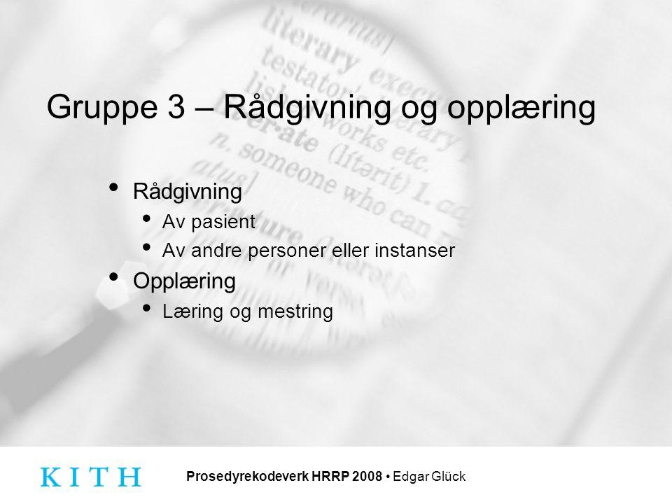 Prosedyrekodeverk HRRP 2008 Edgar Glück Gruppe 3 – Rådgivning og opplæring Rådgivning Av pasient Av andre personer eller instanser Opplæring Læring og mestring