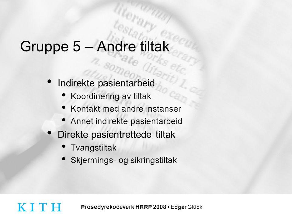 Prosedyrekodeverk HRRP 2008 Edgar Glück Gruppe 5 – Andre tiltak Indirekte pasientarbeid Koordinering av tiltak Kontakt med andre instanser Annet indirekte pasientarbeid Direkte pasientrettede tiltak Tvangstiltak Skjermings- og sikringstiltak