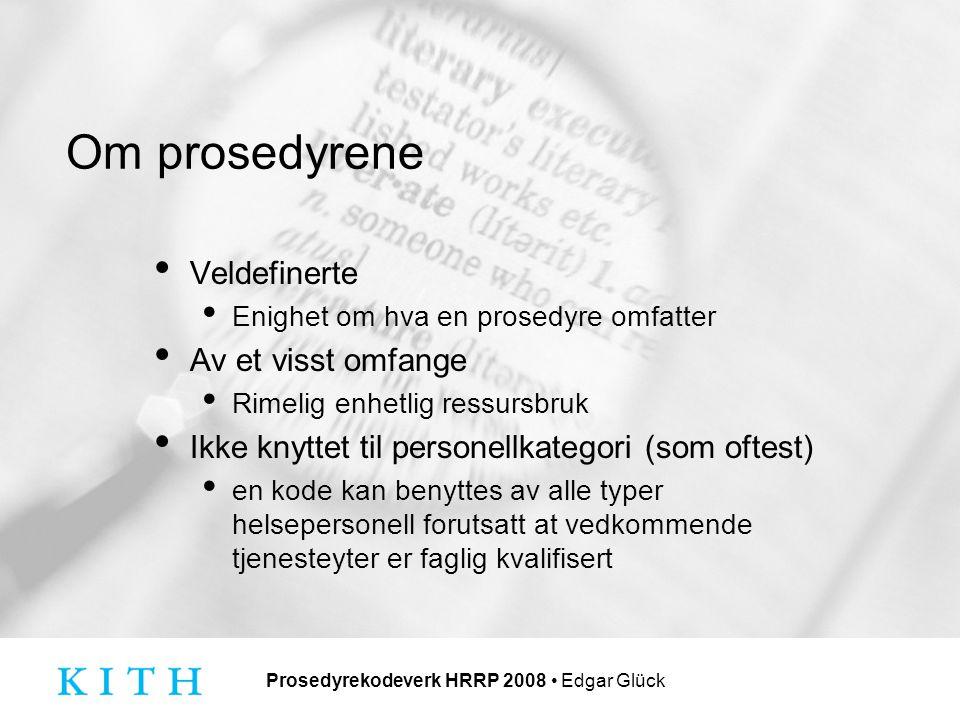 Prosedyrekodeverk HRRP 2008 Edgar Glück Om prosedyrene Veldefinerte Enighet om hva en prosedyre omfatter Av et visst omfange Rimelig enhetlig ressursbruk Ikke knyttet til personellkategori (som oftest) en kode kan benyttes av alle typer helsepersonell forutsatt at vedkommende tjenesteyter er faglig kvalifisert