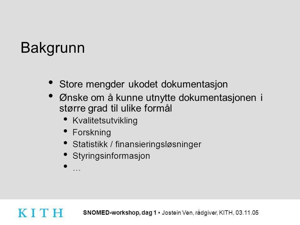 SNOMED-workshop, dag 1 Jostein Ven, rådgiver, KITH, 03.11.05 Bakgrunn Store mengder ukodet dokumentasjon Ønske om å kunne utnytte dokumentasjonen i st