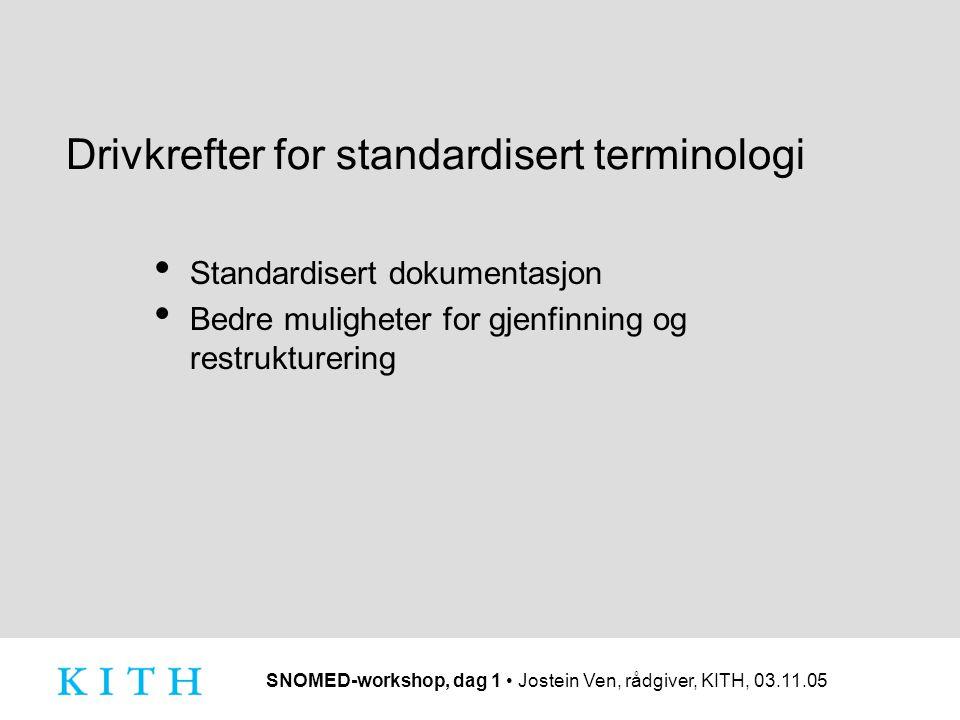 SNOMED-workshop, dag 1 Jostein Ven, rådgiver, KITH, 03.11.05 Drivkrefter for standardisert terminologi Standardisert dokumentasjon Bedre muligheter fo