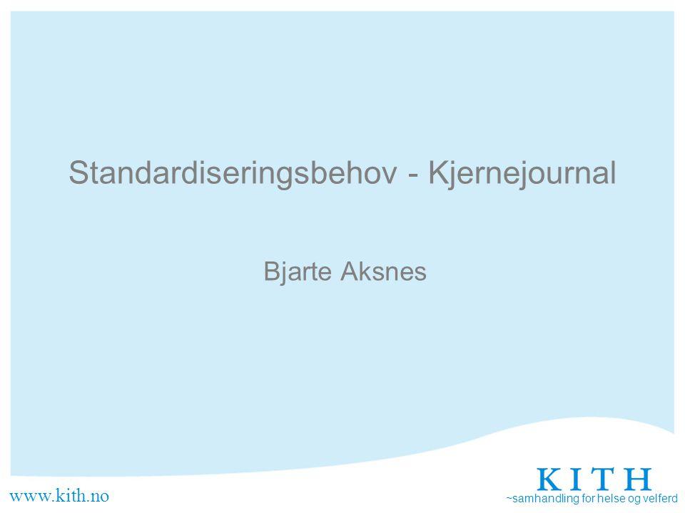 www.kith.no ~samhandling for helse og velferd Standardiseringsbehov - Kjernejournal Bjarte Aksnes