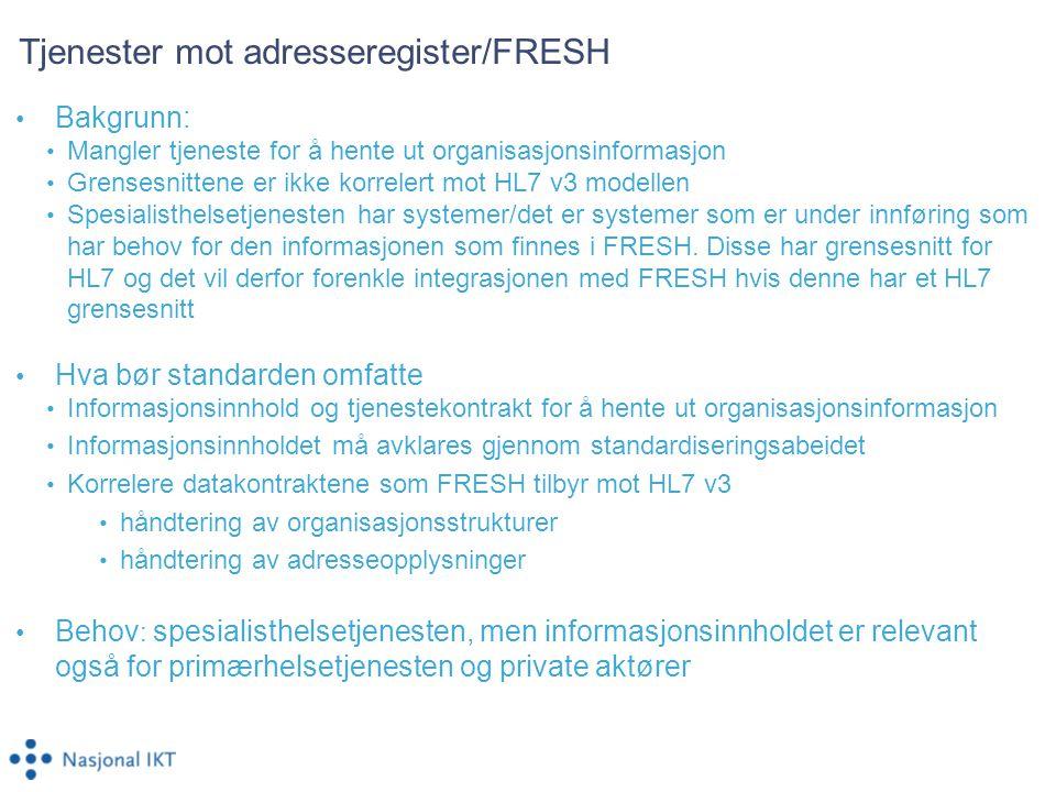 Tjenester mot adresseregister/FRESH Bakgrunn: Mangler tjeneste for å hente ut organisasjonsinformasjon Grensesnittene er ikke korrelert mot HL7 v3 modellen Spesialisthelsetjenesten har systemer/det er systemer som er under innføring som har behov for den informasjonen som finnes i FRESH.