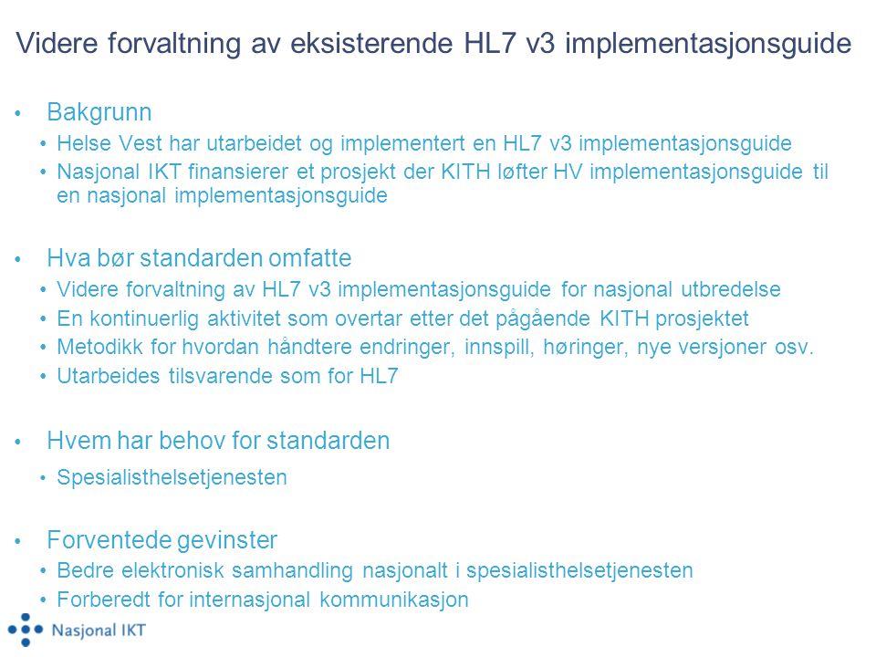 Videre forvaltning av eksisterende HL7 v3 implementasjonsguide Bakgrunn Helse Vest har utarbeidet og implementert en HL7 v3 implementasjonsguide Nasjonal IKT finansierer et prosjekt der KITH løfter HV implementasjonsguide til en nasjonal implementasjonsguide Hva bør standarden omfatte Videre forvaltning av HL7 v3 implementasjonsguide for nasjonal utbredelse En kontinuerlig aktivitet som overtar etter det pågående KITH prosjektet Metodikk for hvordan håndtere endringer, innspill, høringer, nye versjoner osv.