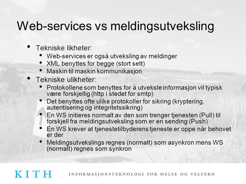 Web-services vs meldingsutveksling Tekniske likheter: Web-services er også utveksling av meldinger XML benyttes for begge (stort sett) Maskin til maskin kommunikasjon Tekniske ulikheter: Protokollene som benyttes for å utveksle informasjon vil typisk være forskjellig (http i stedet for smtp) Det benyttes ofte ulike protokoller for sikring (kryptering, autentisering og integritetssikring) En WS initieres normalt av den som trenger tjenesten (Pull) til forskjell fra meldingsutveksling som er en sending (Push) En WS krever at tjenestetilbyderens tjeneste er oppe når behovet er der Meldingsutvekslings regnes (normalt) som asynkron mens WS (normalt) regnes som synkron