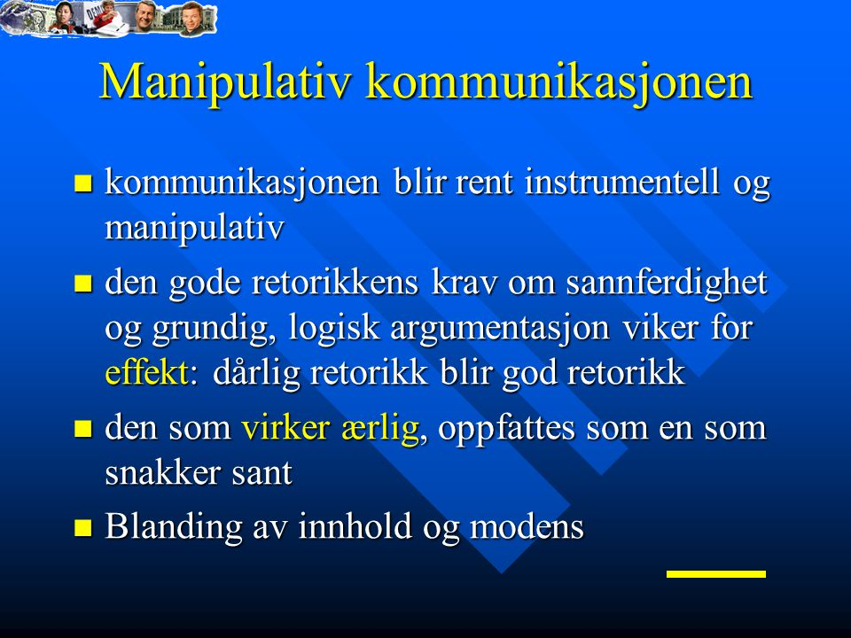 Manipulativ kommunikasjonen kommunikasjonen blir rent instrumentell og manipulativ kommunikasjonen blir rent instrumentell og manipulativ den gode retorikkens krav om sannferdighet og grundig, logisk argumentasjon viker for effekt: dårlig retorikk blir god retorikk den gode retorikkens krav om sannferdighet og grundig, logisk argumentasjon viker for effekt: dårlig retorikk blir god retorikk den som virker ærlig, oppfattes som en som snakker sant den som virker ærlig, oppfattes som en som snakker sant Blanding av innhold og modens Blanding av innhold og modens
