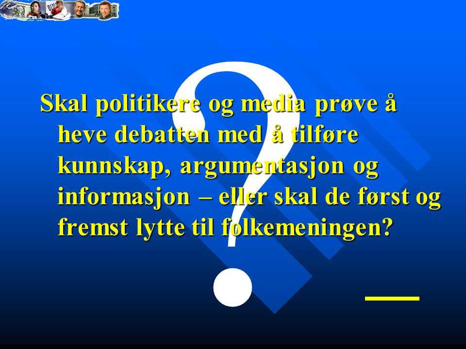 ? Skal politikere og media prøve å heve debatten med å tilføre kunnskap, argumentasjon og informasjon – eller skal de først og fremst lytte til folkemeningen?