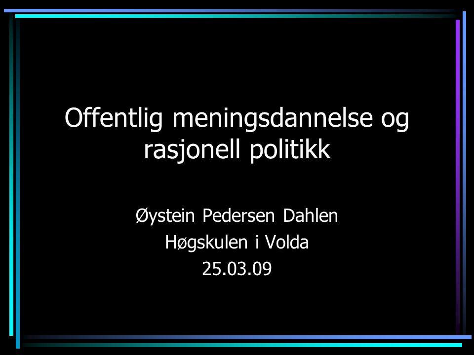 Offentlig meningsdannelse og rasjonell politikk Øystein Pedersen Dahlen Høgskulen i Volda 25.03.09