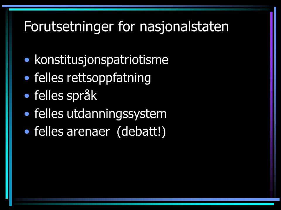 Forutsetninger for nasjonalstaten konstitusjonspatriotisme felles rettsoppfatning felles språk felles utdanningssystem felles arenaer (debatt!)