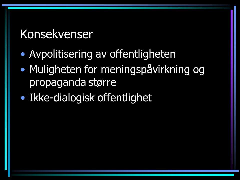 Konsekvenser Avpolitisering av offentligheten Muligheten for meningspåvirkning og propaganda større Ikke-dialogisk offentlighet