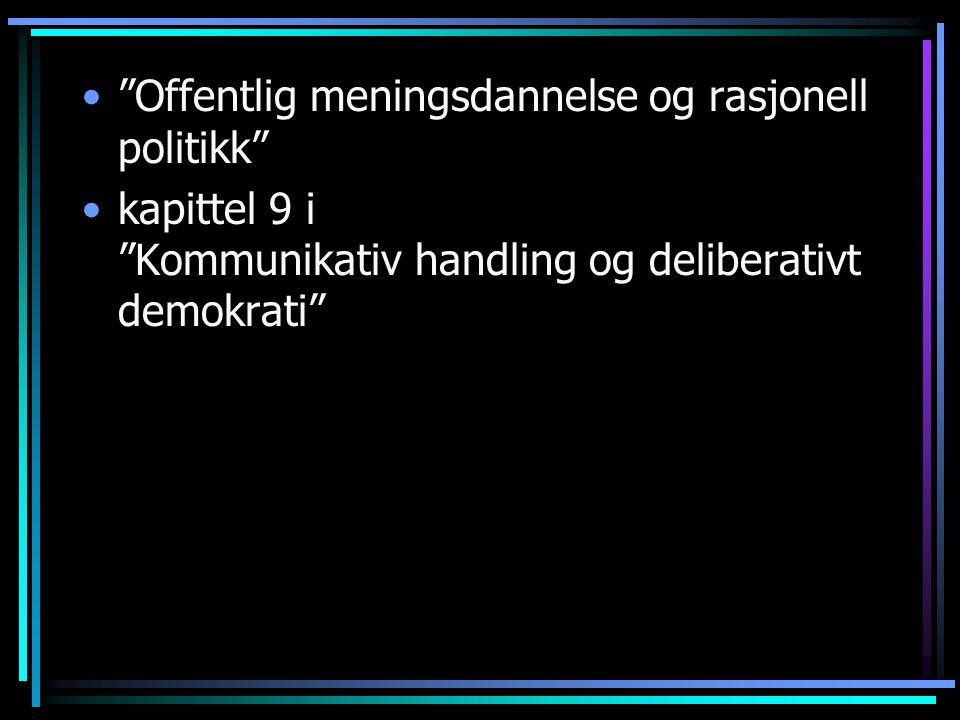 """""""Offentlig meningsdannelse og rasjonell politikk"""" kapittel 9 i """"Kommunikativ handling og deliberativt demokrati"""""""