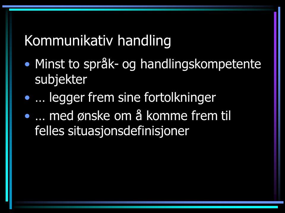Kommunikativ handling Minst to språk- og handlingskompetente subjekter … legger frem sine fortolkninger … med ønske om å komme frem til felles situasj