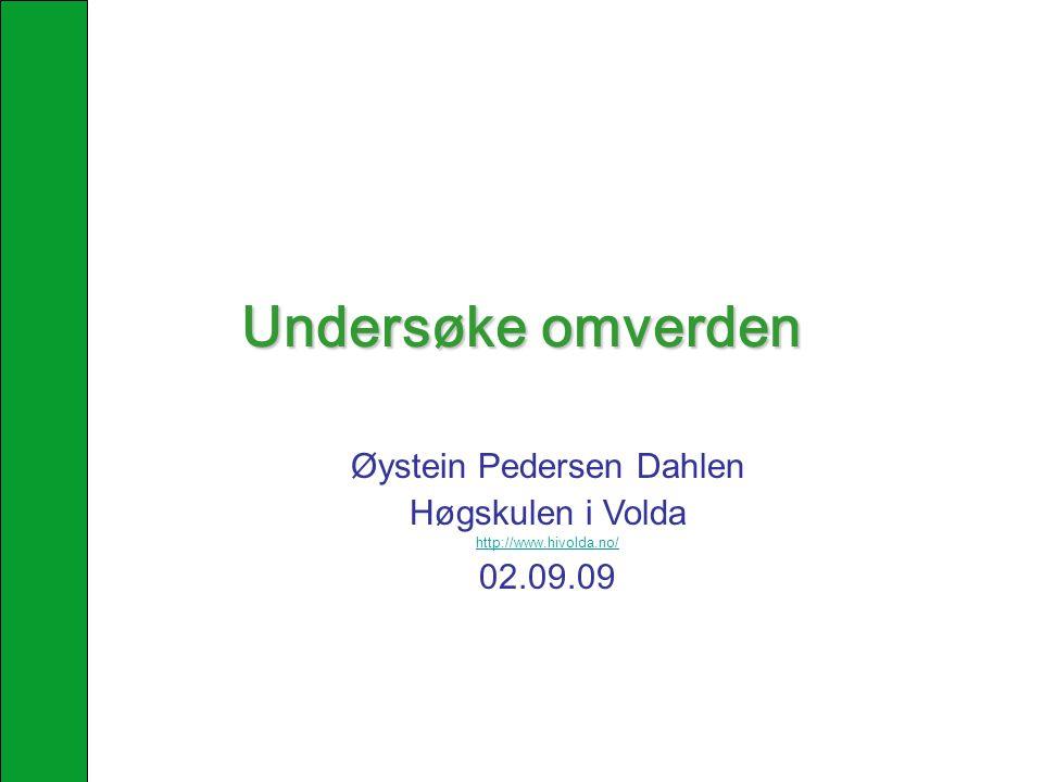 Undersøke omverden Øystein Pedersen Dahlen Høgskulen i Volda http://www.hivolda.no/ 02.09.09