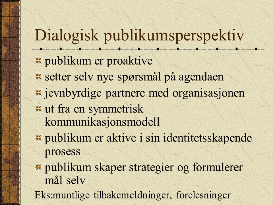 Dialogisk publikumsperspektiv publikum er proaktive setter selv nye spørsmål på agendaen jevnbyrdige partnere med organisasjonen ut fra en symmetrisk