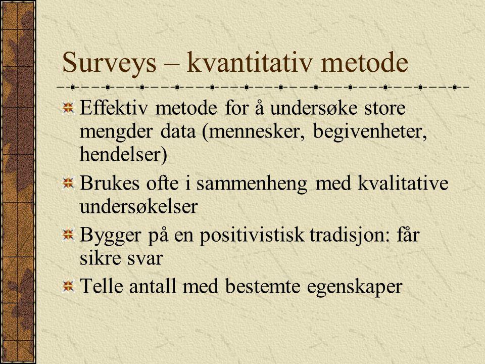 Surveys – kvantitativ metode Effektiv metode for å undersøke store mengder data (mennesker, begivenheter, hendelser) Brukes ofte i sammenheng med kval