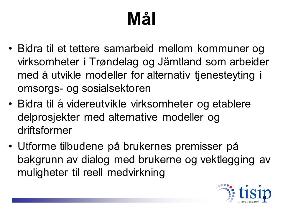 6 Mål Bidra til et tettere samarbeid mellom kommuner og virksomheter i Trøndelag og Jämtland som arbeider med å utvikle modeller for alternativ tjenesteyting i omsorgs- og sosialsektoren Bidra til å videreutvikle virksomheter og etablere delprosjekter med alternative modeller og driftsformer Utforme tilbudene på brukernes premisser på bakgrunn av dialog med brukerne og vektlegging av muligheter til reell medvirkning