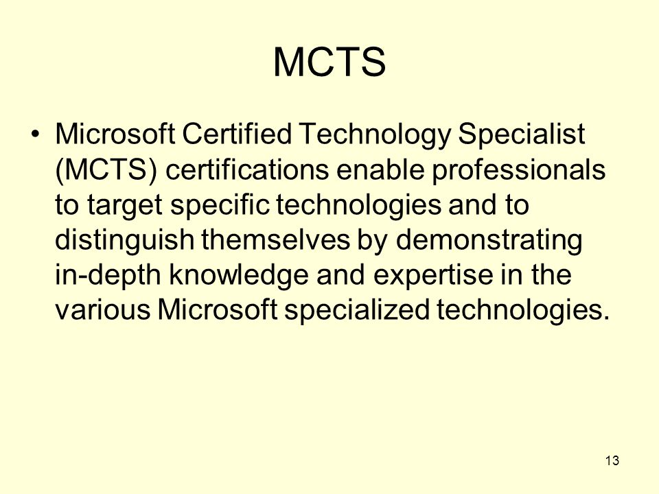 13 MCTS Microsoft Certified Technology Specialist (MCTS) certifications enable professionals to target specific technologies and to distinguish themse