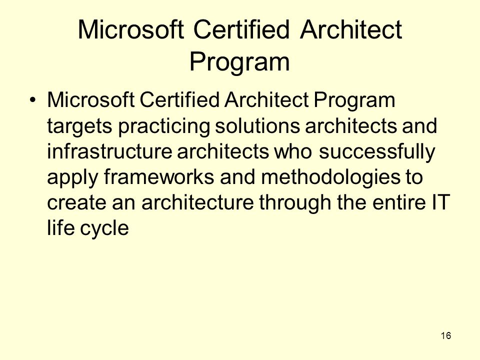 16 Microsoft Certified Architect Program Microsoft Certified Architect Program targets practicing solutions architects and infrastructure architects who successfully apply frameworks and methodologies to create an architecture through the entire IT life cycle