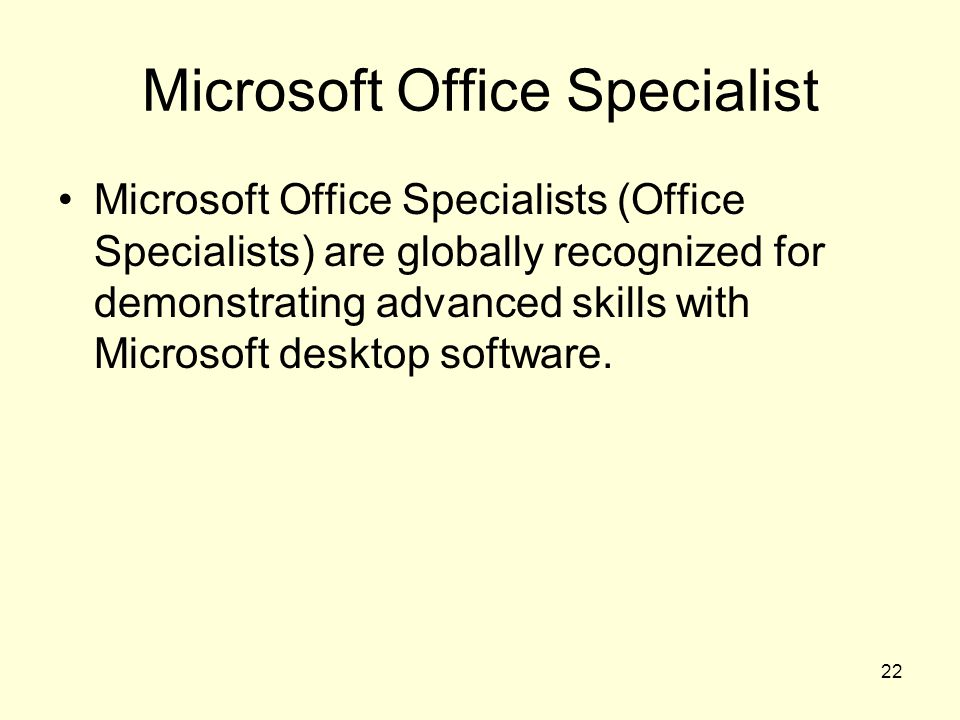 22 Microsoft Office Specialist Microsoft Office Specialists (Office Specialists) are globally recognized for demonstrating advanced skills with Microsoft desktop software.