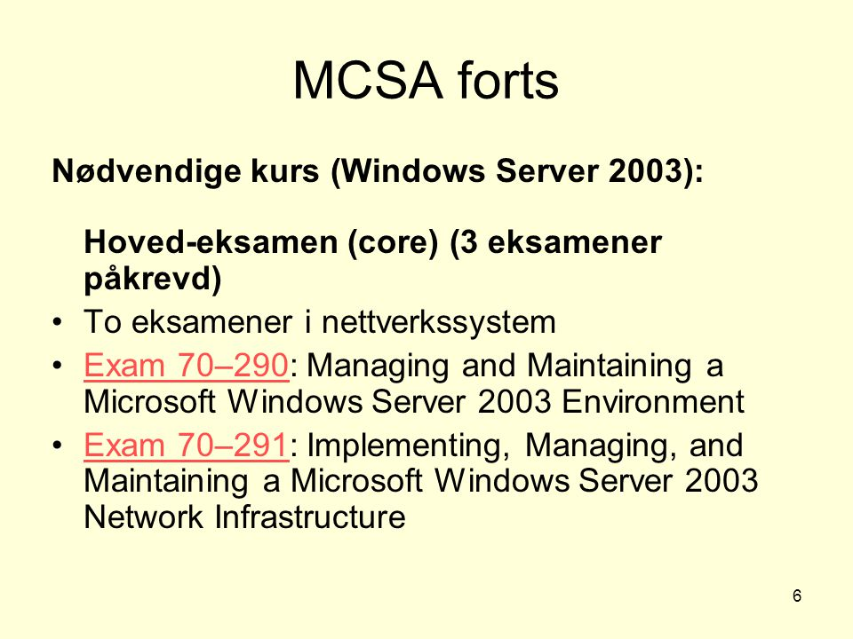 6 MCSA forts Nødvendige kurs (Windows Server 2003): Hoved-eksamen (core) (3 eksamener påkrevd) To eksamener i nettverkssystem Exam 70–290: Managing an