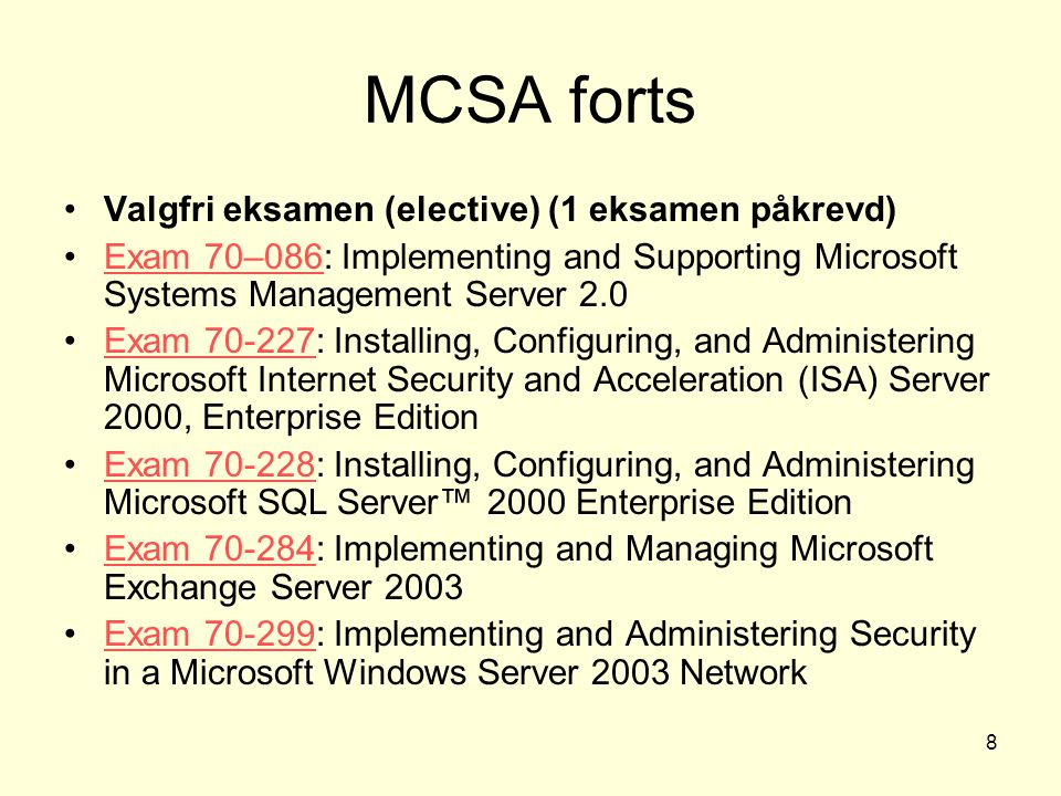 8 MCSA forts Valgfri eksamen (elective) (1 eksamen påkrevd) Exam 70–086: Implementing and Supporting Microsoft Systems Management Server 2.0Exam 70–086 Exam 70-227: Installing, Configuring, and Administering Microsoft Internet Security and Acceleration (ISA) Server 2000, Enterprise EditionExam 70-227 Exam 70-228: Installing, Configuring, and Administering Microsoft SQL Server™ 2000 Enterprise EditionExam 70-228 Exam 70-284: Implementing and Managing Microsoft Exchange Server 2003Exam 70-284 Exam 70-299: Implementing and Administering Security in a Microsoft Windows Server 2003 NetworkExam 70-299