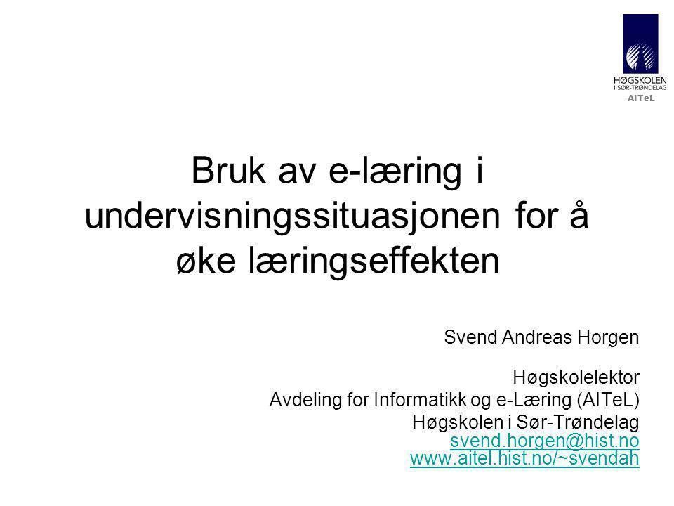 AITeL Bruk av e-læring i undervisningssituasjonen for å øke læringseffekten Svend Andreas Horgen Høgskolelektor Avdeling for Informatikk og e-Læring (AITeL) Høgskolen i Sør-Trøndelag svend.horgen@hist.no www.aitel.hist.no/~svendah svend.horgen@hist.no www.aitel.hist.no/~svendah