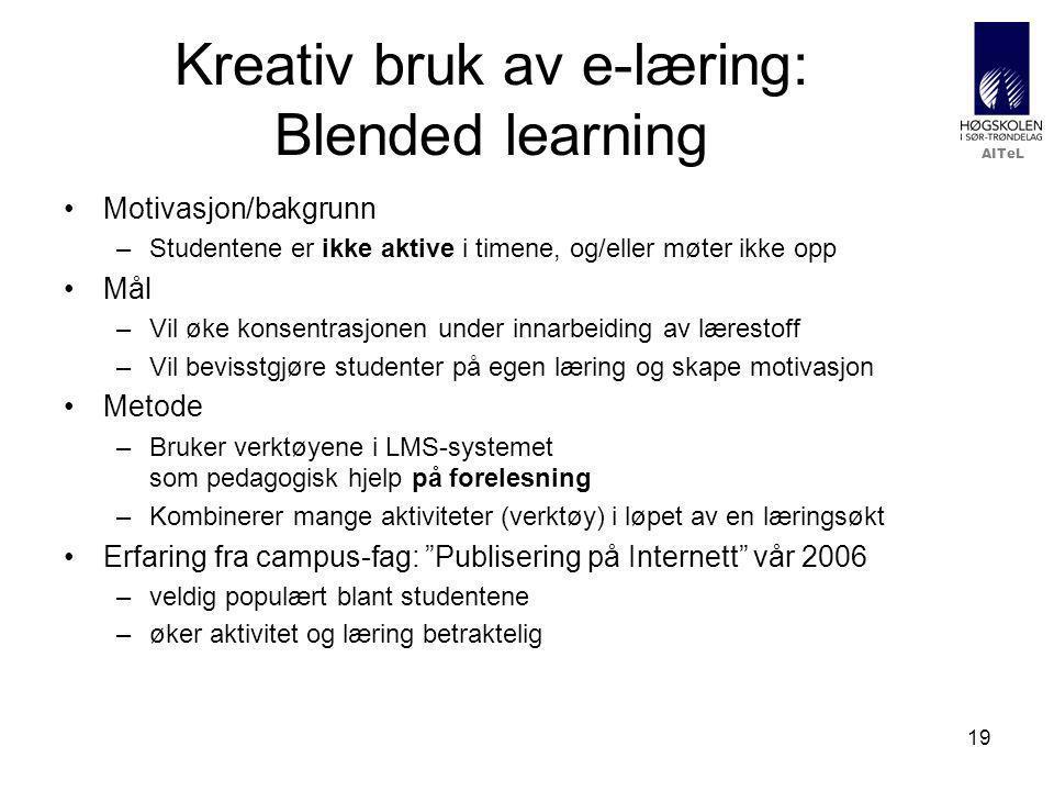 AITeL 19 Kreativ bruk av e-læring: Blended learning Motivasjon/bakgrunn –Studentene er ikke aktive i timene, og/eller møter ikke opp Mål –Vil øke konsentrasjonen under innarbeiding av lærestoff –Vil bevisstgjøre studenter på egen læring og skape motivasjon Metode –Bruker verktøyene i LMS-systemet som pedagogisk hjelp på forelesning –Kombinerer mange aktiviteter (verktøy) i løpet av en læringsøkt Erfaring fra campus-fag: Publisering på Internett vår 2006 –veldig populært blant studentene –øker aktivitet og læring betraktelig