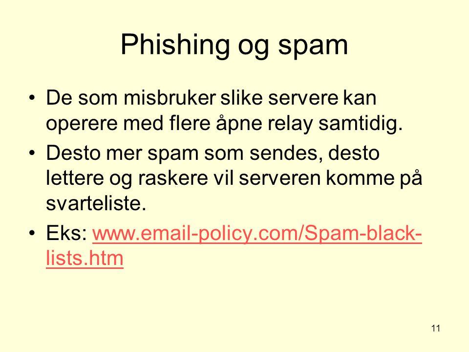 11 Phishing og spam De som misbruker slike servere kan operere med flere åpne relay samtidig. Desto mer spam som sendes, desto lettere og raskere vil