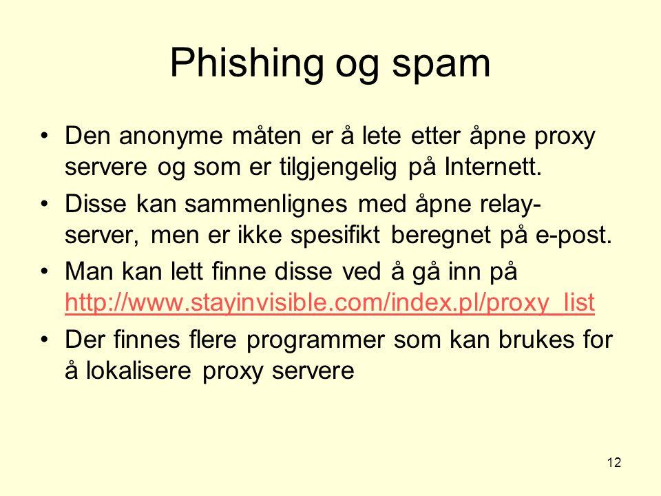 12 Phishing og spam Den anonyme måten er å lete etter åpne proxy servere og som er tilgjengelig på Internett. Disse kan sammenlignes med åpne relay- s