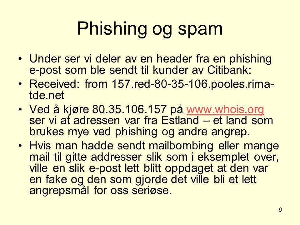 9 Phishing og spam Under ser vi deler av en header fra en phishing e-post som ble sendt til kunder av Citibank: Received: from 157.red-80-35-106.pooles.rima- tde.net Ved å kjøre 80.35.106.157 på www.whois.org ser vi at adressen var fra Estland – et land som brukes mye ved phishing og andre angrep.www.whois.org Hvis man hadde sendt mailbombing eller mange mail til gitte addresser slik som i eksemplet over, ville en slik e-post lett blitt oppdaget at den var en fake og den som gjorde det ville bli et lett angrepsmål for oss seriøse.