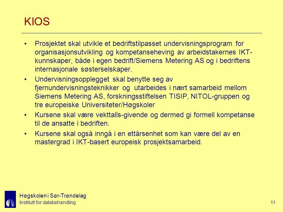 Høgskolen i Sør-Trøndelag Institutt for databehandling11 KIOS Prosjektet skal utvikle et bedriftstilpasset undervisningsprogram for organisasjonsutvikling og kompetanseheving av arbeidstakernes IKT- kunnskaper, både i egen bedrift/Siemens Metering AS og i bedriftens internasjonale søsterselskaper.