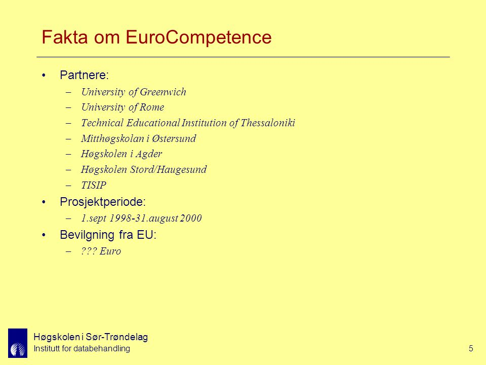Høgskolen i Sør-Trøndelag Institutt for databehandling5 Fakta om EuroCompetence Partnere: –University of Greenwich –University of Rome –Technical Educational Institution of Thessaloniki –Mitthøgskolan i Østersund –Høgskolen i Agder –Høgskolen Stord/Haugesund –TISIP Prosjektperiode: –1.sept 1998-31.august 2000 Bevilgning fra EU: –??.