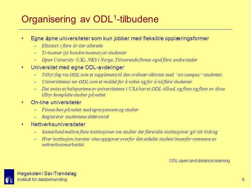 Høgskolen i Sør-Trøndelag Institutt for databehandling6 Organisering av ODL 1 -tilbudene Egne åpne universiteter som kun jobber med fleksible opplæringsformer –Eksistert i flere år-tier allerede –Ti-tusener (ja hundre-tusener) av studenter –Open University (UK), NKS i Norge.