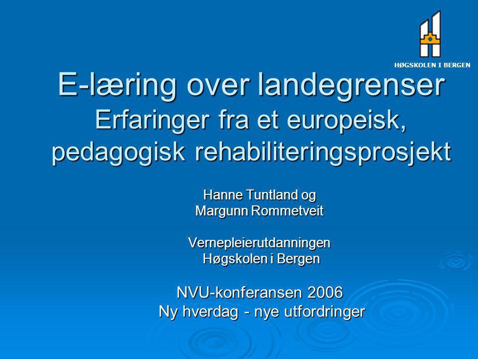 E-læring over landegrenser Erfaringer fra et europeisk, pedagogisk rehabiliteringsprosjekt Hanne Tuntland og Margunn Rommetveit Vernepleierutdanningen Høgskolen i Bergen Høgskolen i Bergen NVU-konferansen 2006 Ny hverdag - nye utfordringer Ny hverdag - nye utfordringer HØGSKOLEN I BERGEN