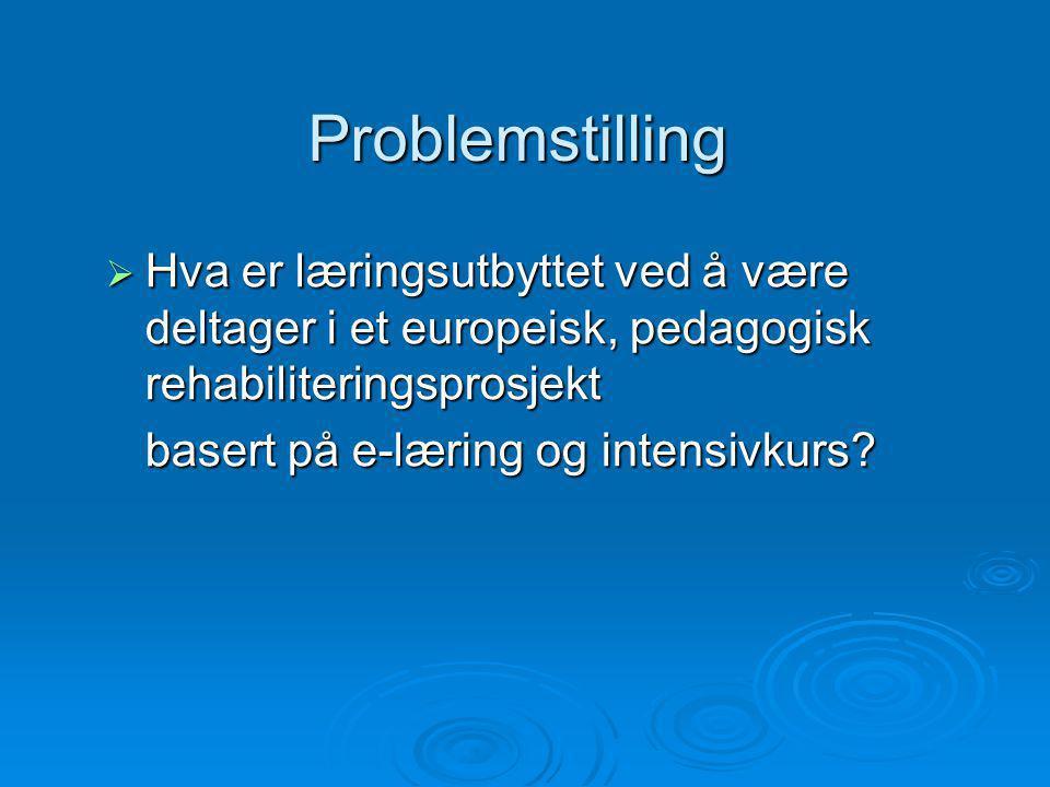 Problemstilling  Hva er læringsutbyttet ved å være deltager i et europeisk, pedagogisk rehabiliteringsprosjekt basert på e-læring og intensivkurs