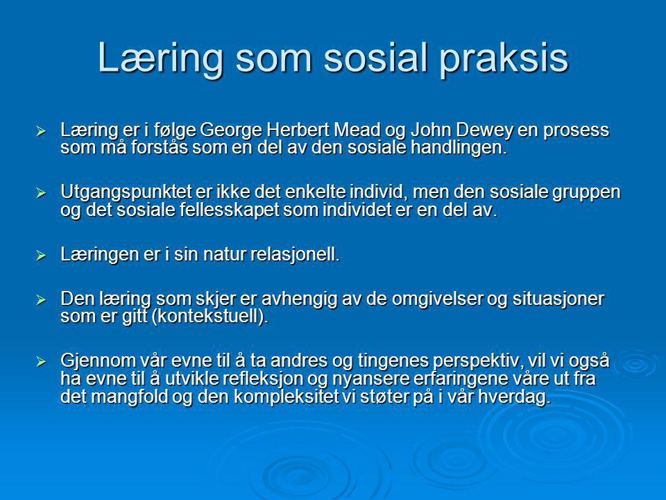 Læring som sosial praksis  Læring er i følge George Herbert Mead og John Dewey en prosess som må forstås som en del av den sosiale handlingen.  Utga