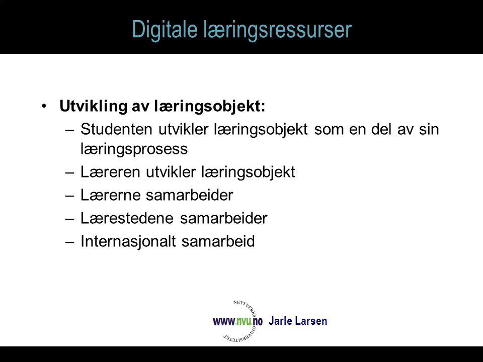 Digitale læringsressurser Utvikling av læringsobjekt: –Studenten utvikler læringsobjekt som en del av sin læringsprosess –Læreren utvikler læringsobjekt –Lærerne samarbeider –Lærestedene samarbeider –Internasjonalt samarbeid Jarle Larsen